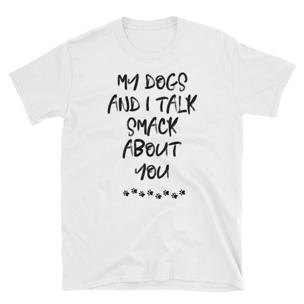 My Dogs and I Talk Smack About You T-Shirt - Parent Of Pet