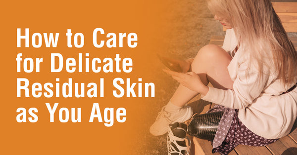 How to Care for Delicate Residual Skin as You Age