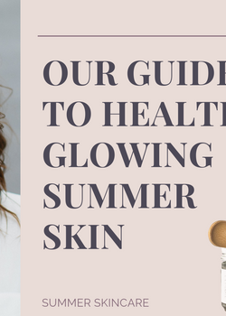 Our Guide to Healthy Glowing Summer Skin