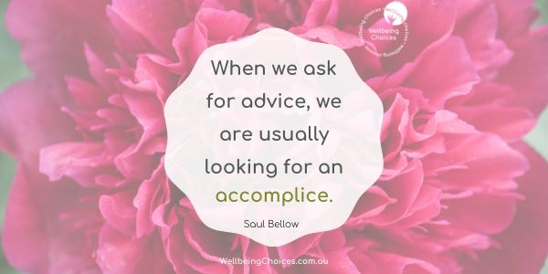 When we ask for advice, we are usually looking for an accomplice
