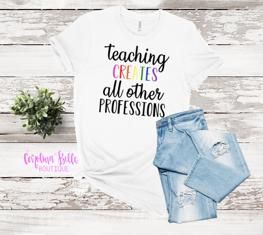 Teaching Creates All Other Professions Graphic Tee