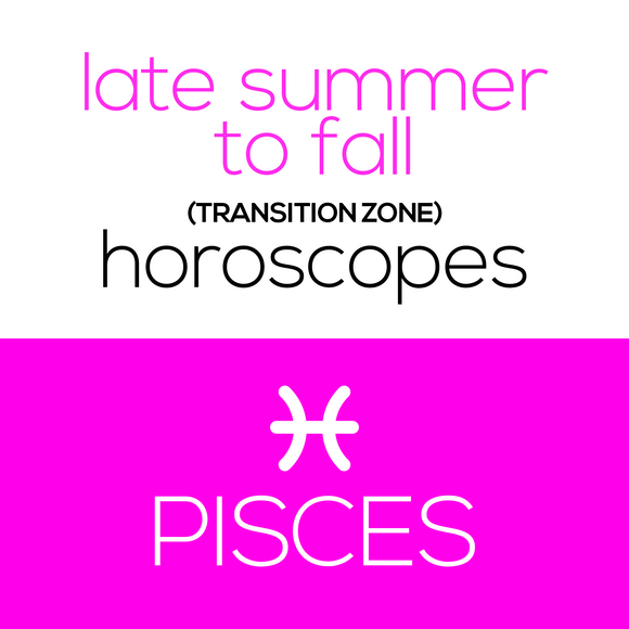 Late Summer to Fall (Transition Zone) Horoscopes - Pisces