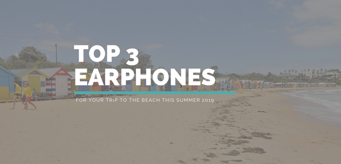 Top 3 earphones for your summer holiday 2019