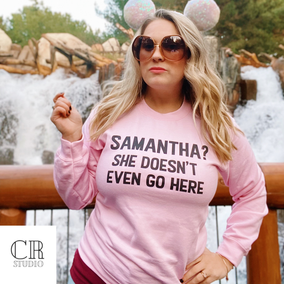 Samantha ? She doesn't even go here Adult UNISEX Sweatshirt