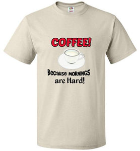 COFFEE! Because Mornings are HARD! - Funny Custom T-Shirt