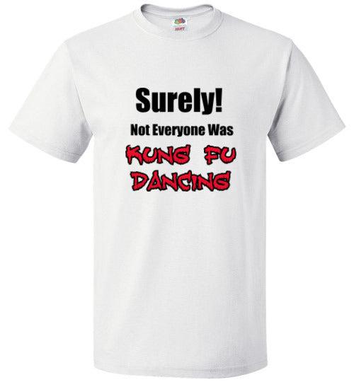 SURELY! Not Everyone was KUNG FU DANCING! - T-Shirt