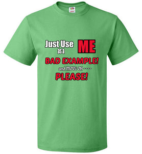 Just Use ME as a BAD EXAMPLE! and Move On Please! - T-Shirt