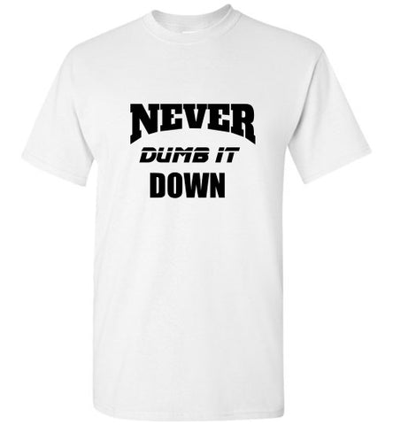 NEVER DUMB IT DOWN!