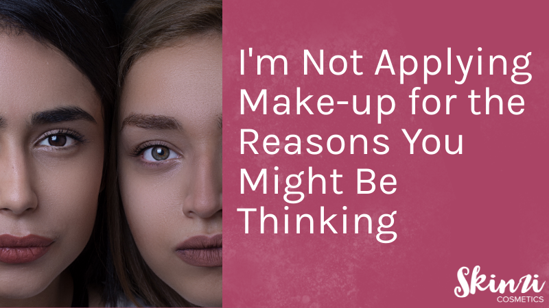I'm Not Applying Make-up for the Reasons You Might Be Thinking
