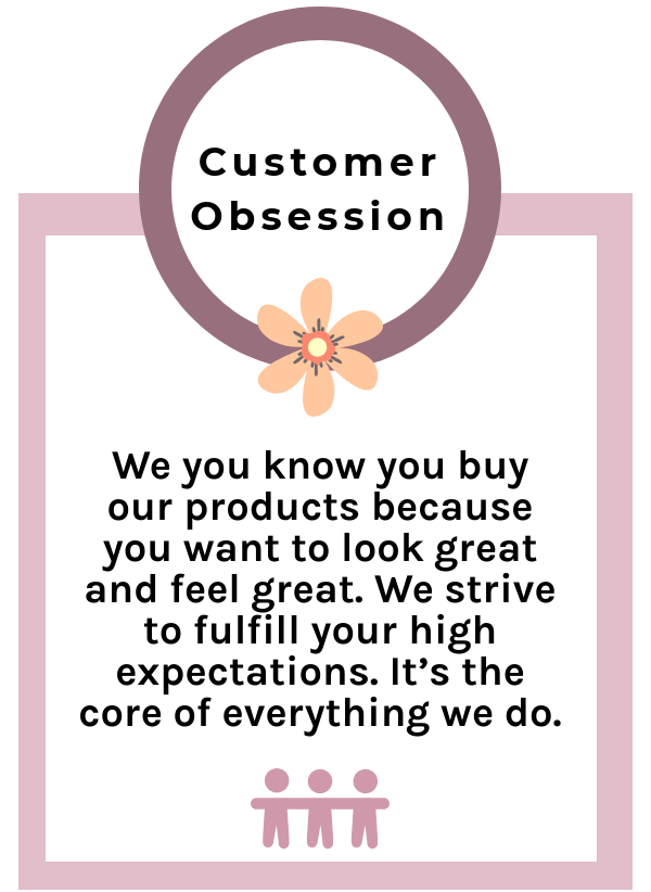 We you know you buy our products because you want to look great and feel great. We strive to fulfill your high expectations. It's the core of everything we do.