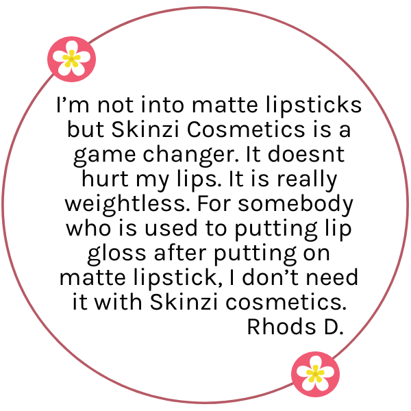 I'm not into matte lipsticks but Skinzi Cosmetics is a game changer. It doesnt hurt my lips. It is really weightless. For somebody who is used to putting lip gloss after putting on matte lipstick, I don't need it with Skinzi cosmetics.
