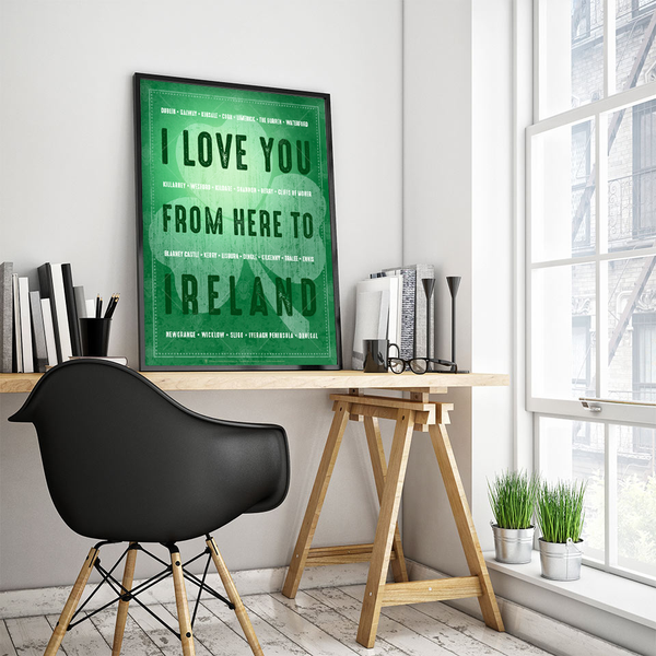 I love you from here to Ireland, poster print, canvas print, shown displayed in a black frame, work space with white wall, wood table, black chair.