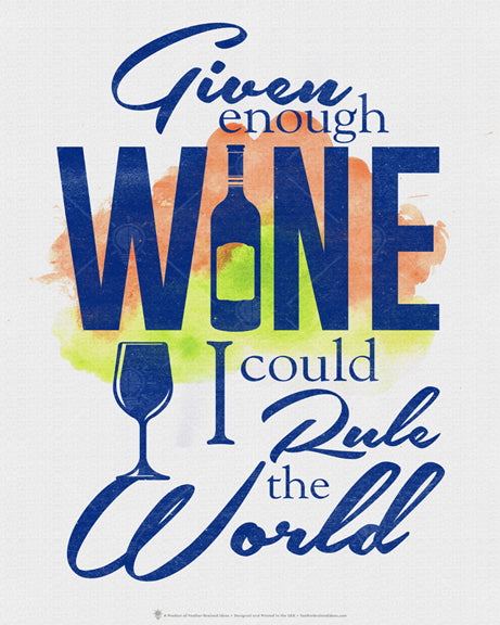 "Given enough wine I could rule the world, poster print, canvas print, off white background with water color splash in background, dark blue text, wine bottle graphic for ""i"" in wine, silhouette wine glass graphic."