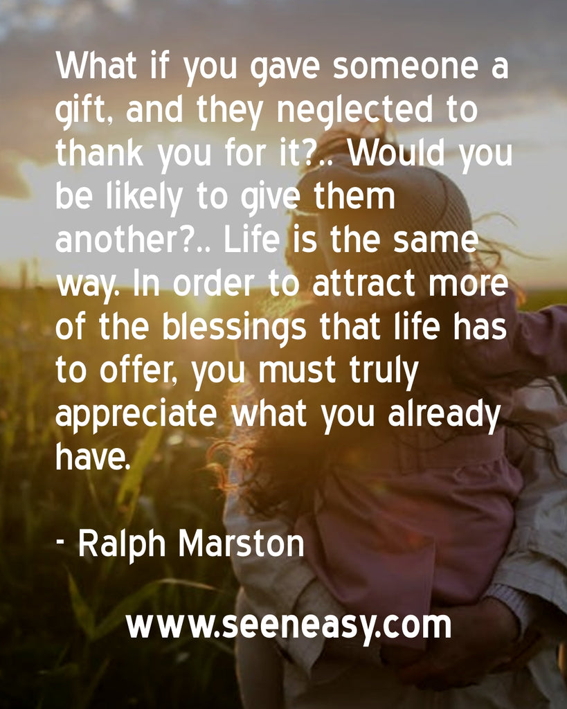 What if you gave someone a gift, and they neglected to thank you for it?.. Would you be likely to give them another?.. Life is the same way. In order to attract more of the blessings that life has to offer, you must truly appreciate what you already have.