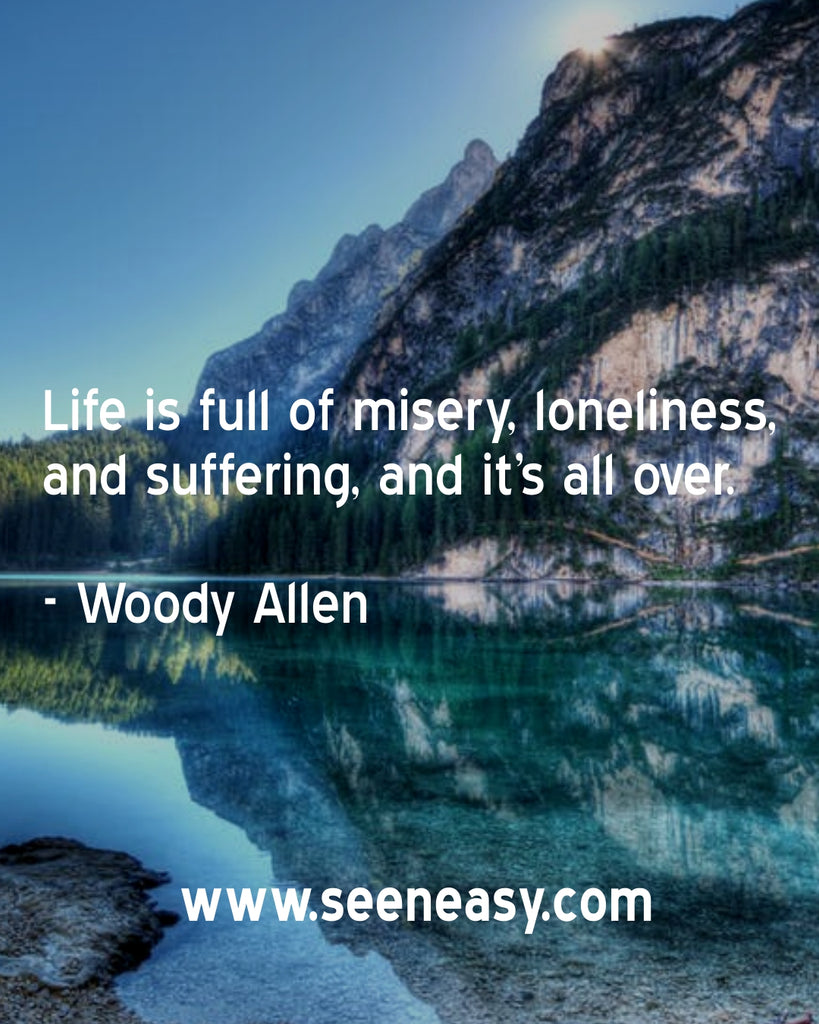 Life is full of misery, loneliness, and suffering, and it's all over.