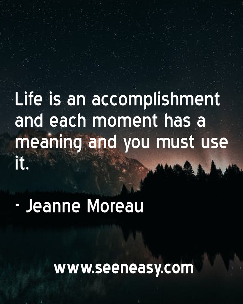 Life is an accomplishment and each moment has a meaning and you must use it.