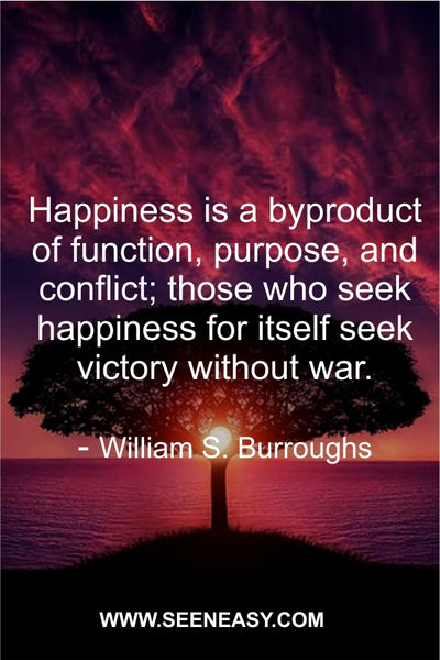 Happiness is a byproduct of function, purpose, and conflict; those who seek happiness for itself seek victory without war. William S. Burroughs