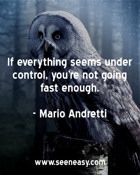 If everything seems under control, you're not going fast enough. Mario Andretti