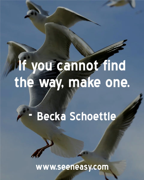 If you cannot find the way, make one. Becka Schoettle