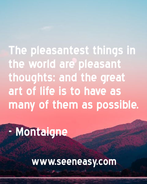 The pleasantest things in the world are pleasant thoughts: and the great art of life is to have as many of them as possible. Montaigne