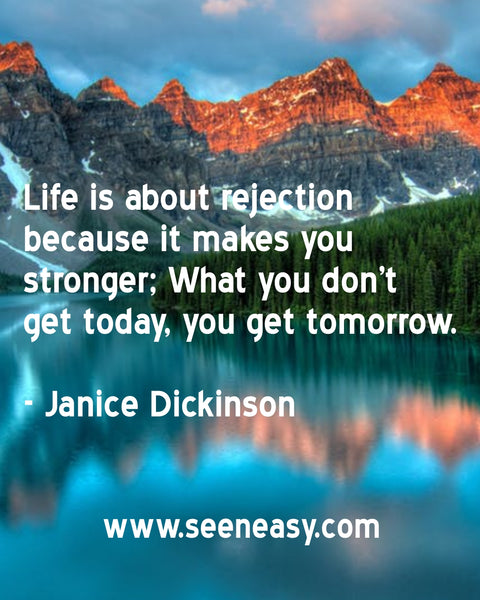 Life is about rejection because it makes you stronger; What you don't get today, you get tomorrow. Janice Dickinson