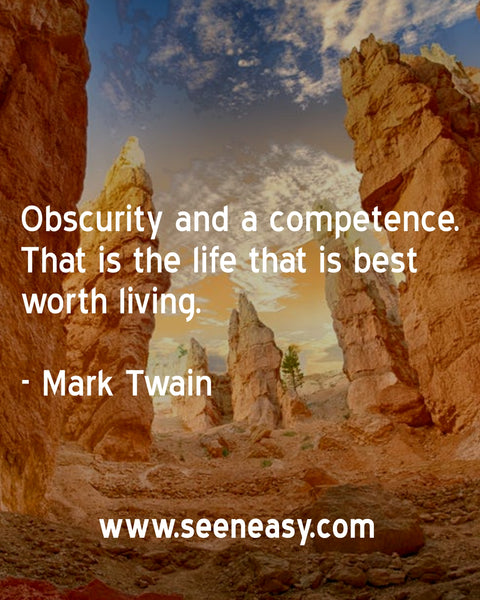 Obscurity and a competence. That is the life that is best worth living. Mark Twain