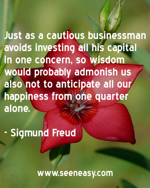 Just as a cautious businessman avoids investing all his capital in one concern, so wisdom would probably admonish us also not to anticipate all our happiness from one quarter alone. Sigmund Freud