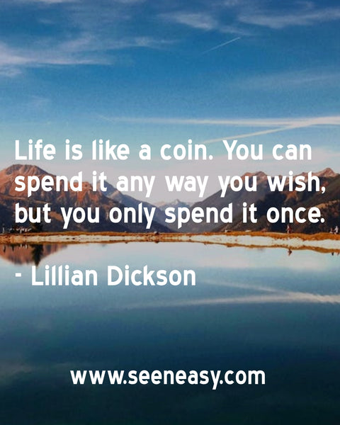 Life is like a coin. You can spend it any way you wish, but you only spend it once. Lillian Dickson
