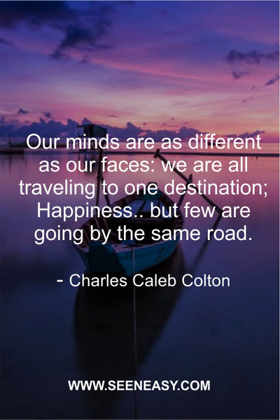 Our minds are as different as our faces: we are all traveling to one destination; Happiness.. but few are going by the same road. Charles Caleb Colton