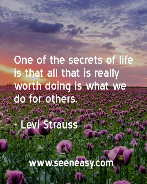 One of the secrets of life is that all that is really worth doing is what we do for others. Levi Strauss