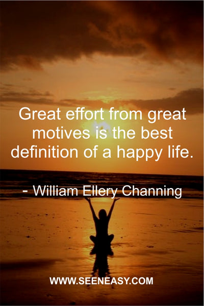Great effort from great motives is the best definition of a happy life. William Ellery Channing