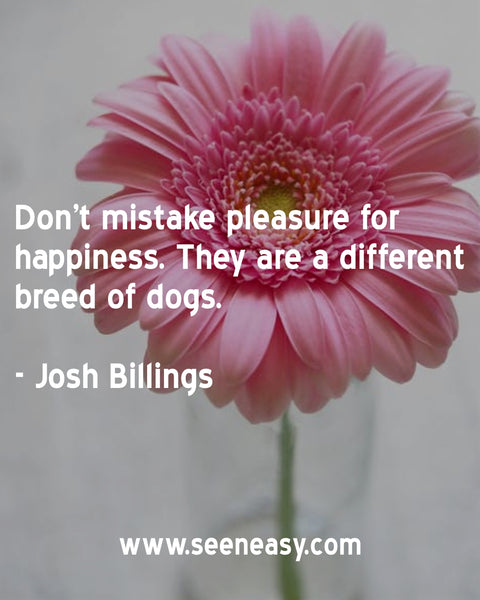 Don't mistake pleasure for happiness. They are a different breed of dogs. Josh Billings