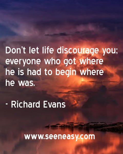 Don't let life discourage you; everyone who got where he is had to begin where he was. Richard Evans