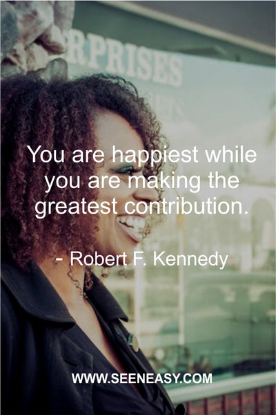 You are happiest while you are making the greatest contribution. Robert F. Kennedy