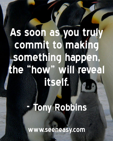 "As soon as you truly commit to making something happen, the ""how"" will reveal itself. Tony Robbins"