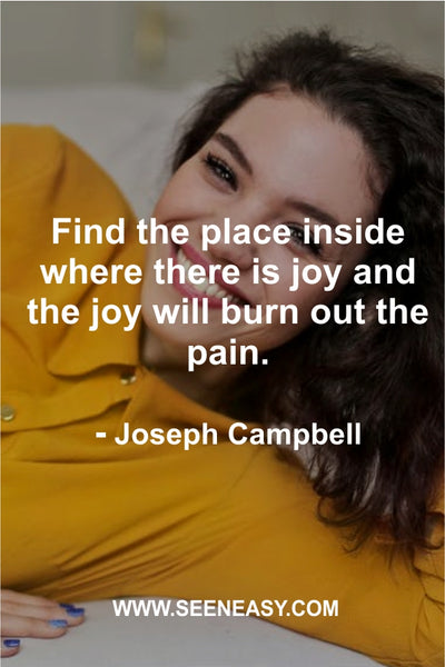 Find the place inside where there is joy and the joy will burn out the pain. Joseph Campbell