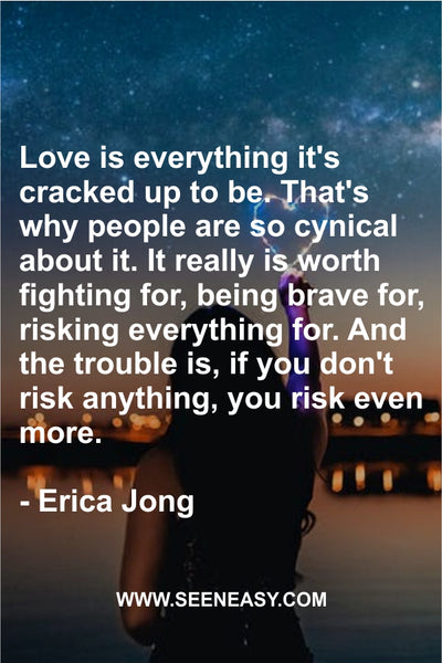 Love is everything it's cracked up to be. That's why people are so cynical about it. It really is worth fighting for, being brave for, risking everything for. And the trouble is, if you don't risk anything, you risk even more. Erica Jong