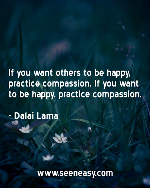 If you want others to be happy, practice compassion. If you want to be happy, practice compassion. Dalai Lama