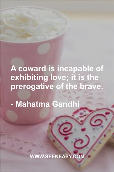 A coward is incapable of exhibiting love; it is the prerogative of the brave. Mahatma Gandhi