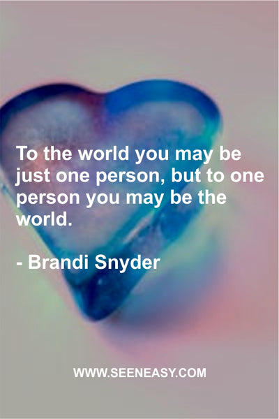 To the world you may be just one person, but to one person you may be the world. Brandi Snyder