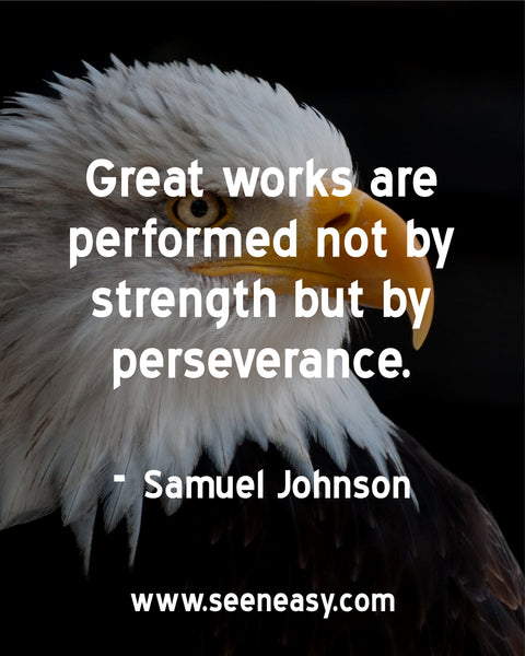 Great works are performed not by strength but by perseverance. Samuel Johnson