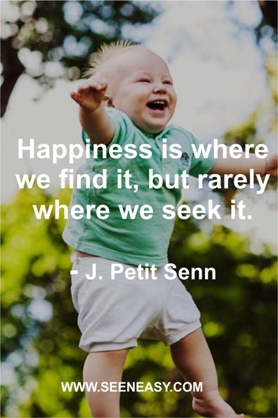 Happiness is where we find it, but rarely where we seek it. J. Petit Senn