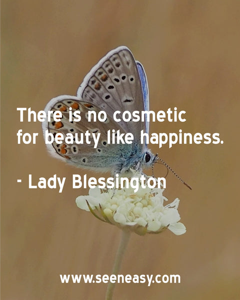 There is no cosmetic for beauty like happiness. Lady Blessington