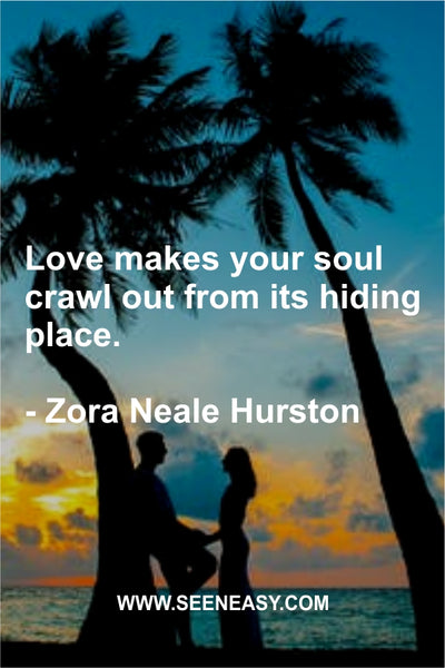Love makes your soul crawl out from its hiding place. Zora Neale Hurston