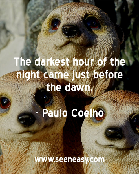 The darkest hour of the night came just before the dawn. Paulo Coelho