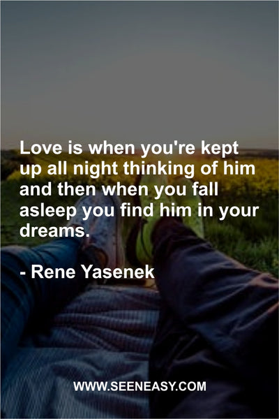 Love is when you're kept up all night thinking of him and then when you fall asleep you find him in your dreams. Rene Yasenek