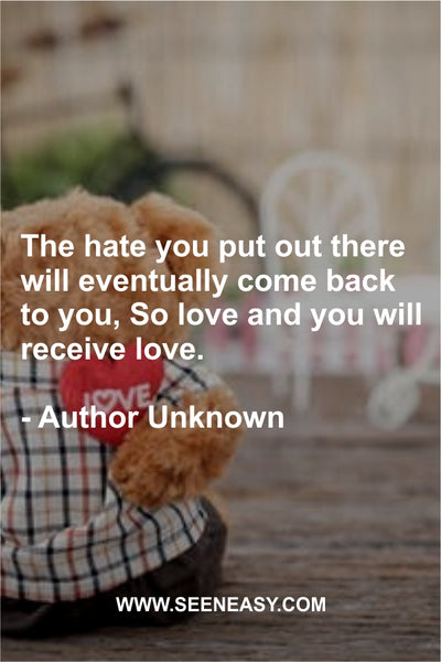 The hate you put out there will eventually come back to you, So love and you will receive love. Author Unknown