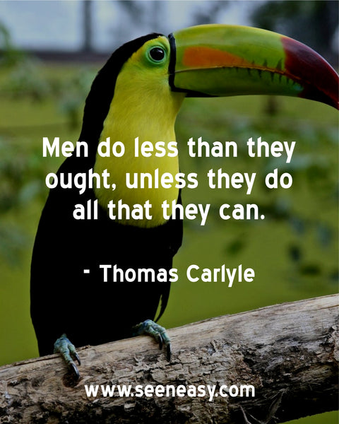 Men do less than they ought, unless they do all that they can. Thomas Carlyle