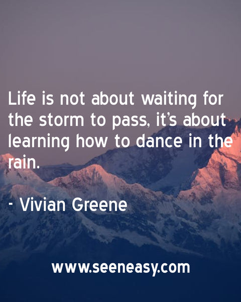 Life is not about waiting for the storm to pass, it's about learning how to dance in the rain. Vivian Greene