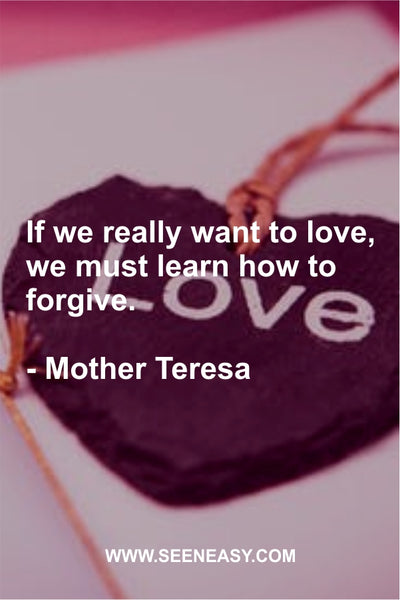 If we really want to love, we must learn how to forgive. Mother Teresa